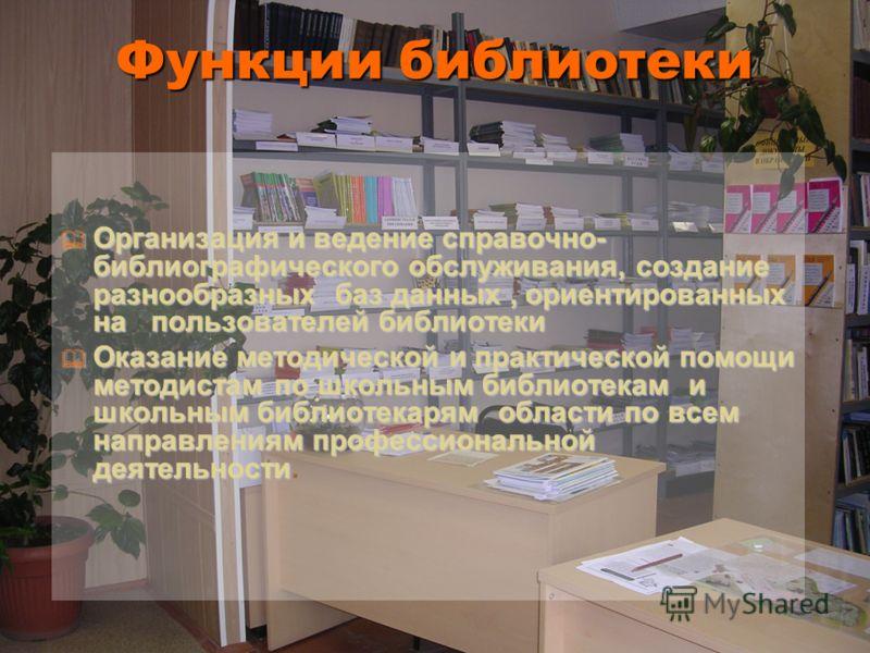 Функции библиотеки Организация и ведение справочно- библиографического обслуживания, создание разнообразных баз данных, ориентированных на пользователей библиотеки Организация и ведение справочно- библиографического обслуживания, создание разнообразн