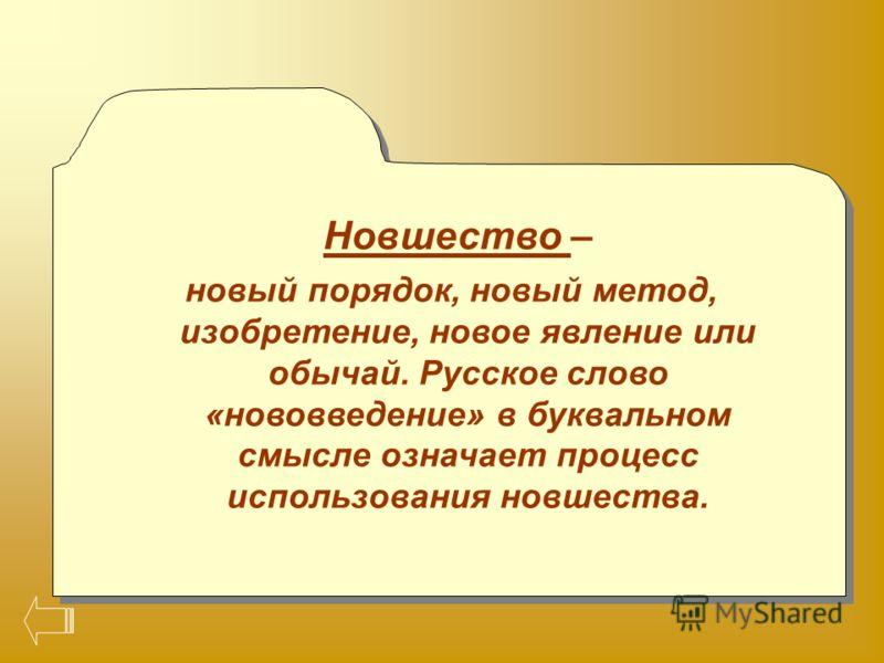 Новшество – новый порядок, новый метод, изобретение, новое явление или обычай. Русское слово «нововведение» в буквальном смысле означает процесс использования новшества. Новшество – новый порядок, новый метод, изобретение, новое явление или обычай. Р