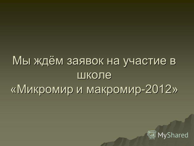 Мы ждём заявок на участие в школе «Микромир и макромир-2012»