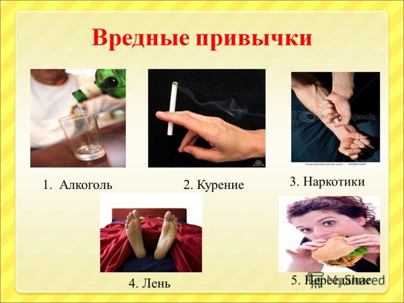 1. Алкоголь2. Курение 3. Наркотики 4. Лень 5. Переедание
