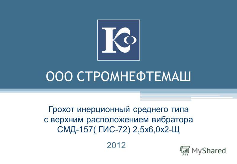 ООО СТРОМНЕФТЕМАШ Грохот инерционный среднего типа с верхним расположением вибратора СМД-157( ГИС-72) 2,5х6,0х2-Щ 2012
