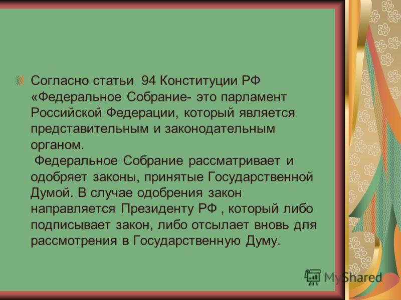 Согласно статьи 94 Конституции РФ «Федеральное Собрание- это парламент Российской Федерации, который является представительным и законодательным органом. Федеральное Собрание рассматривает и одобряет законы, принятые Государственной Думой. В случае о
