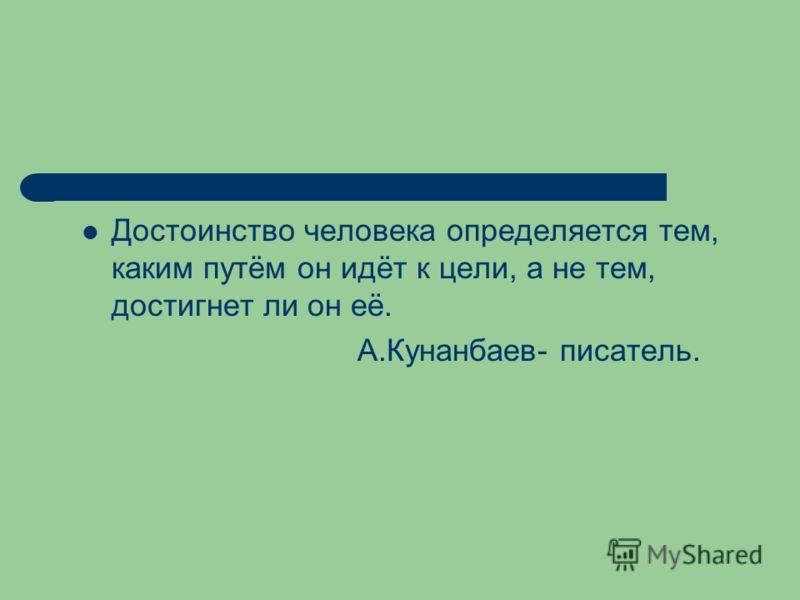 Достоинство человека определяется тем, каким путём он идёт к цели, а не тем, достигнет ли он её. А.Кунанбаев- писатель.