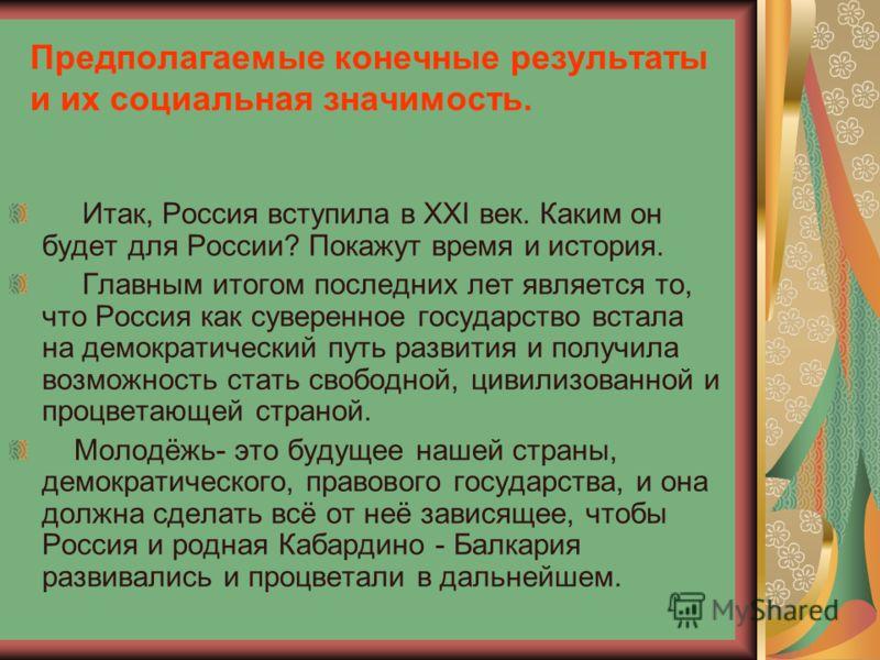 Предполагаемые конечные результаты и их социальная значимость. Итак, Россия вступила в XXI век. Каким он будет для России? Покажут время и история. Главным итогом последних лет является то, что Россия как суверенное государство встала на демократичес