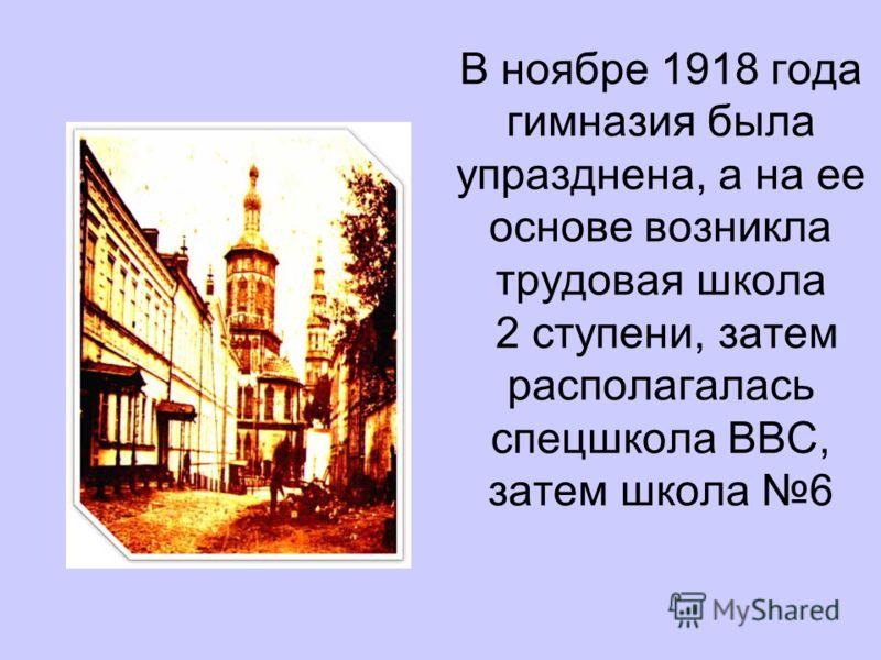 В ноябре 1918 года гимназия была упразднена, а на ее основе возникла трудовая школа 2 ступени, затем располагалась спецшкола ВВС, затем школа 6