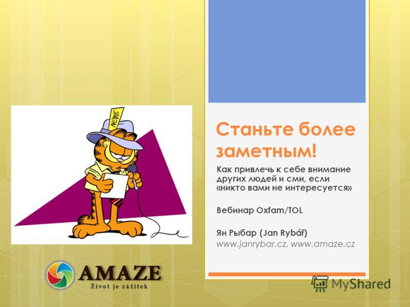 Станьте более заметным! Как привлечь к себе внимание других людей и сми, если «никто вами не интересуется» Вебинар Oxfam/TOL Ян Рыбар (Jan Rybář) www.janrybar.cz, www.amaze.cz