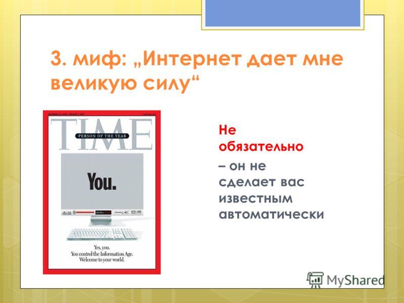 3. миф: Интернет дает мне великую силу Не обязательно – он не сделает вас известным автоматически