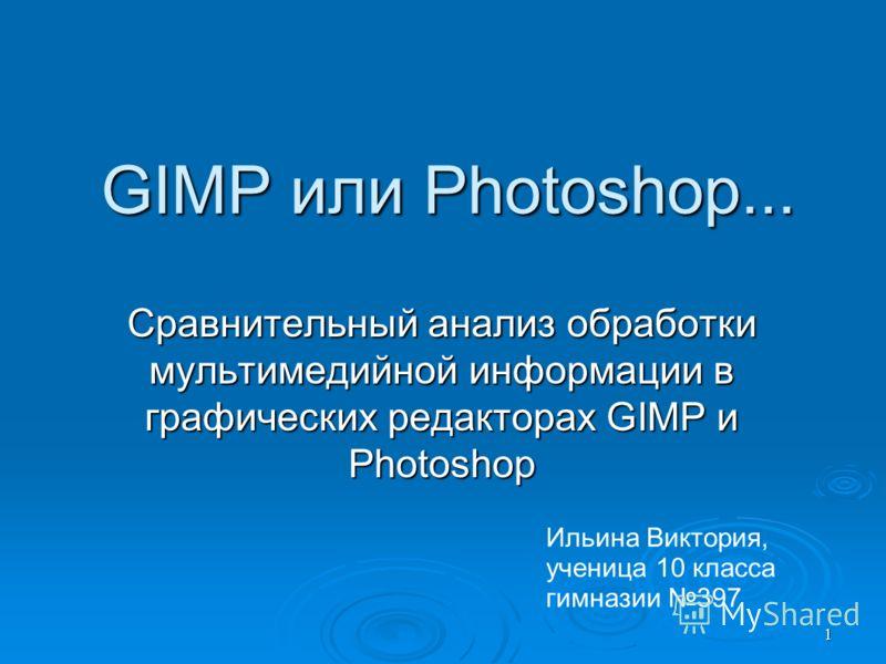 1 GIMP или Photoshop... Сравнительный анализ обработки мультимедийной информации в графических редакторах GIMP и Photoshop Ильина Виктория, ученица 10 класса гимназии 397