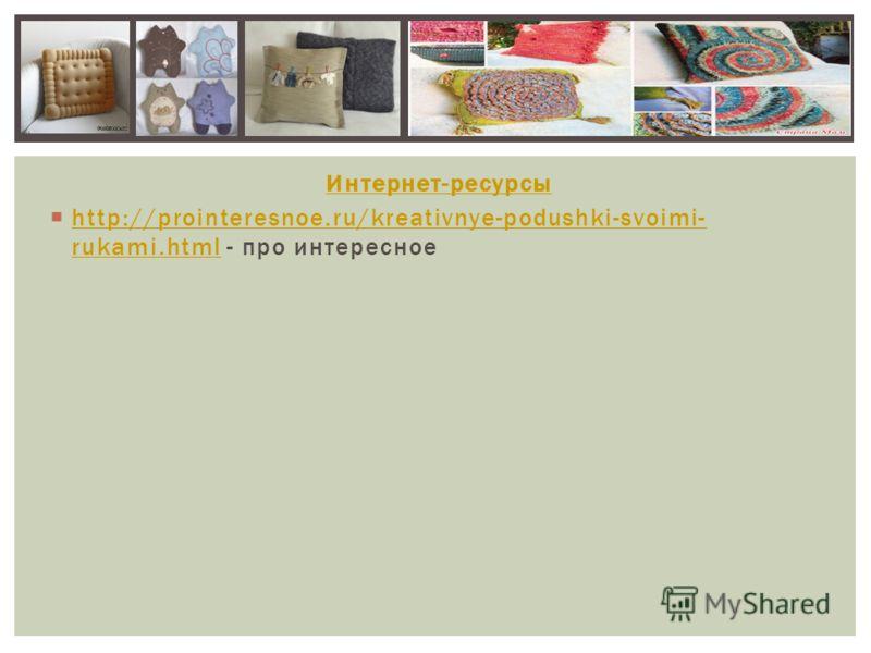 Интернет-ресурсы http://prointeresnoe.ru/kreativnye-podushki-svoimi- rukami.html - про интересное http://prointeresnoe.ru/kreativnye-podushki-svoimi- rukami.html