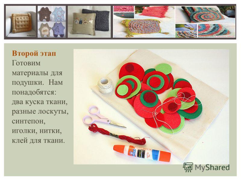 Второй этап Готовим материалы для подушки. Нам понадобятся: два куска ткани, разные лоскуты, синтепон, иголки, нитки, клей для ткани.