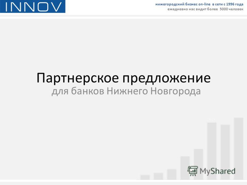 Партнерское предложение для банков Нижнего Новгорода нижегородский бизнес on-line в сети с 1996 года ежедневно нас видит более 5000 человек