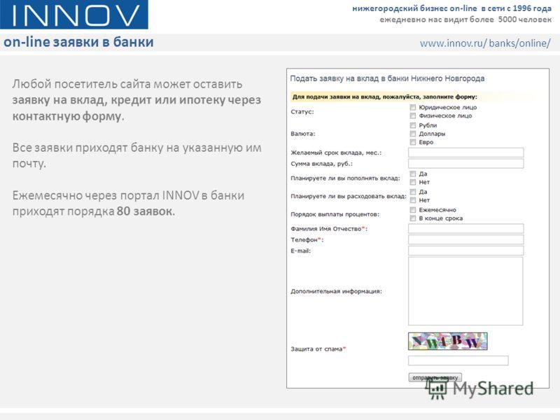 on-line заявки в банки www.innov.ru/ banks/online/ нижегородский бизнес on-line в сети с 1996 года ежедневно нас видит более 5000 человек Любой посетитель сайта может оставить заявку на вклад, кредит или ипотеку через контактную форму. Все заявки при
