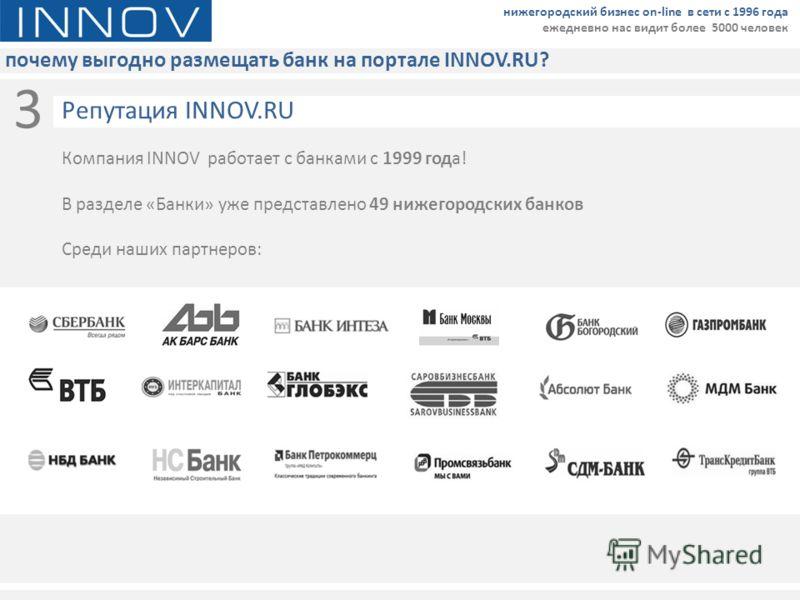 почему выгодно размещать банк на портале INNOV.RU? нижегородский бизнес on-line в сети с 1996 года ежедневно нас видит более 5000 человек 3 Компания INNOV работает с банками с 1999 года! В разделе «Банки» уже представлено 49 нижегородских банков Сред