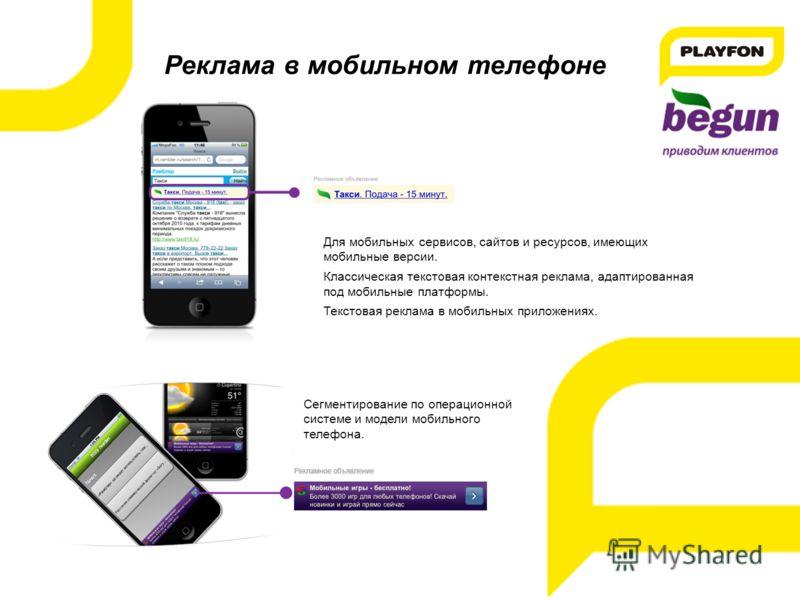 Реклама в мобильном телефоне Для мобильных сервисов, сайтов и ресурсов, имеющих мобильные версии. Классическая текстовая контекстная реклама, адаптированная под мобильные платформы. Текстовая реклама в мобильных приложениях. Сегментирование по операц