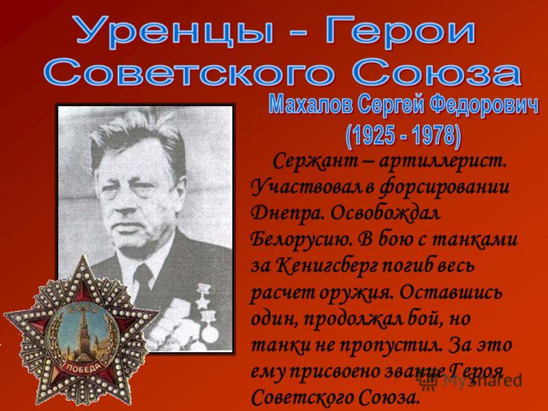 Сержант – артиллерист. Участвовал в форсировании Днепра. Освобождал Белорусию. В бою с танками за Кенигсберг погиб весь расчет оружия. Оставшись один, продолжал бой, но танки не пропустил. За это ему присвоено звание Героя Советского Союза.