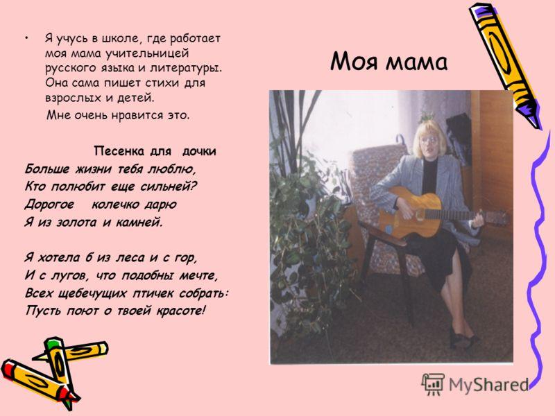 Моя мама Я учусь в школе, где работает моя мама учительницей русского языка и литературы. Она сама пишет стихи для взрослых и детей. Мне очень нравится это. Песенка для дочки Больше жизни тебя люблю, Кто полюбит еще сильней? Дорогое колечко дарю Я из