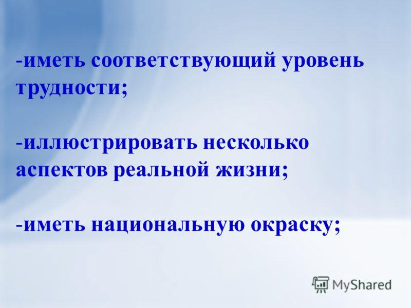 -иметь соответствующий уровень трудности; -иллюстрировать несколько аспектов реальной жизни; -иметь национальную окраску;