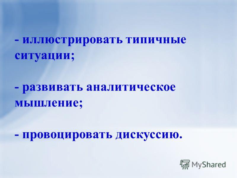 - иллюстрировать типичные ситуации; - развивать аналитическое мышление; - провоцировать дискуссию.