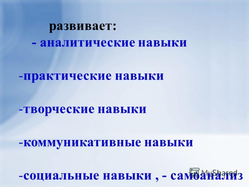 развивает: - аналитические навыки -практические навыки -творческие навыки -коммуникативные навыки -социальные навыки, - самоанализ