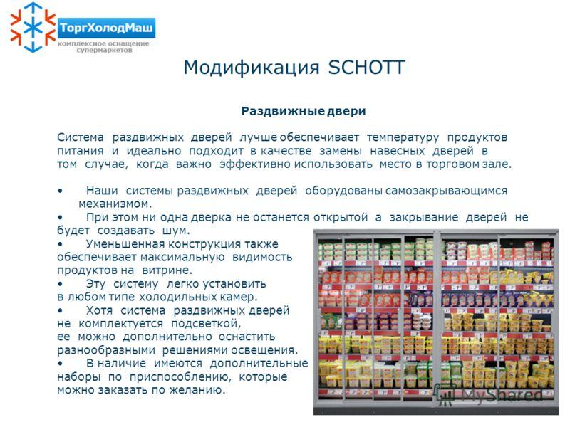 Модификация SCHOTT Раздвижные двери Система раздвижных дверей лучше обеспечивает температуру продуктов питания и идеально подходит в качестве замены навесных дверей в том случае, когда важно эффективно использовать место в торговом зале. Наши системы