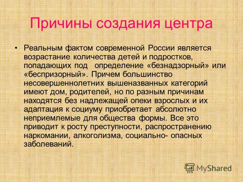 Причины создания центра Реальным фактом современной России является возрастание количества детей и подростков, попадающих под определение «безнадзорный» или «беспризорный». Причем большинство несовершеннолетних вышеназванных категорий имеют дом, роди