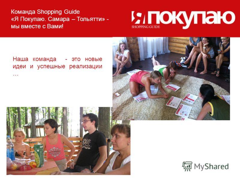 Команда Shopping Guide «Я Покупаю. Самара – Тольятти» - мы вместе с Вами! Наша команда - это новые идеи и успешные реализации …