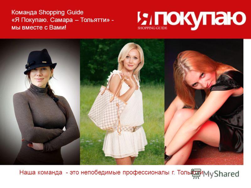 Команда Shopping Guide «Я Покупаю. Самара – Тольятти» - мы вместе с Вами! Наша команда - это непобедимые профессионалы г. Тольятти …