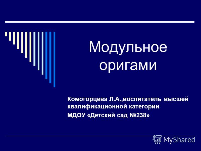 Модульное оригами Комогорцева Л.А.,воспитатель высшей квалификационной категории МДОУ «Детский сад 238»