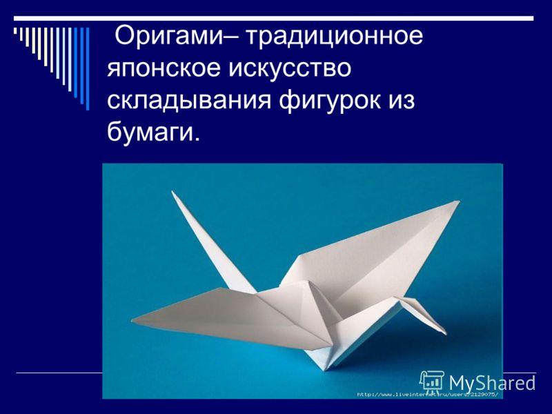 Оригами– традиционное японское искусство складывания фигурок из бумаги.
