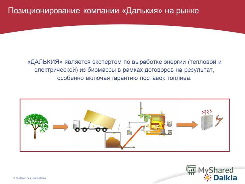 Références, date et lieu12 Позиционирование компании «Далькия» на рынке «ДАЛЬКИЯ» является экспертом по выработке энергии (тепловой и электрической) из биомассы в рамках договоров на результат, особенно включая гарантию поставок топлива.