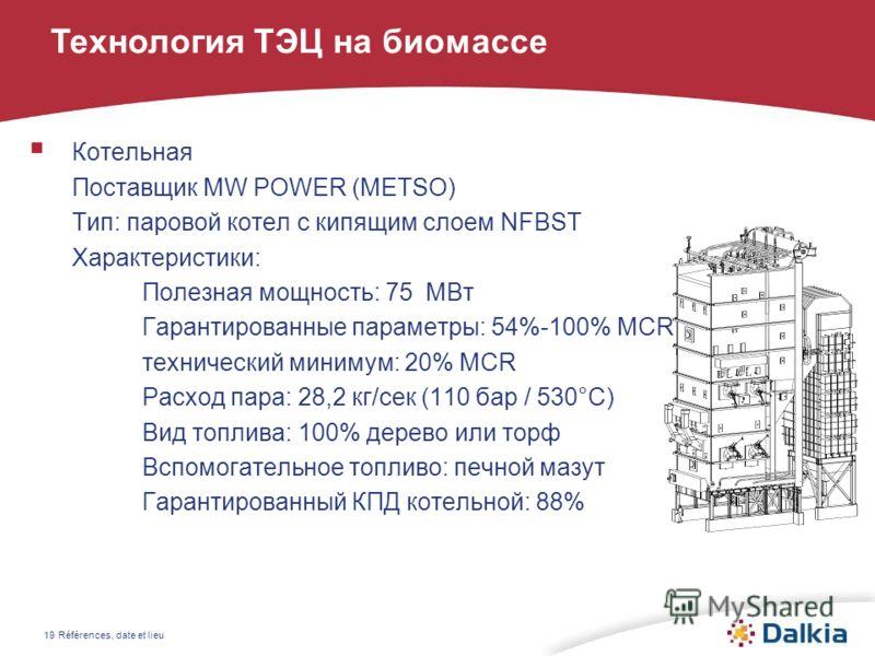 Références, date et lieu19 Котельная Поставщик MW POWER (METSO) Тип: паровой котел с кипящим слоем NFBST Характеристики: Полезная мощность: 75 МВт Гарантированные параметры: 54%-100% MCR технический минимум: 20% MCR Расход пара: 28,2 кг/сек (110 бар