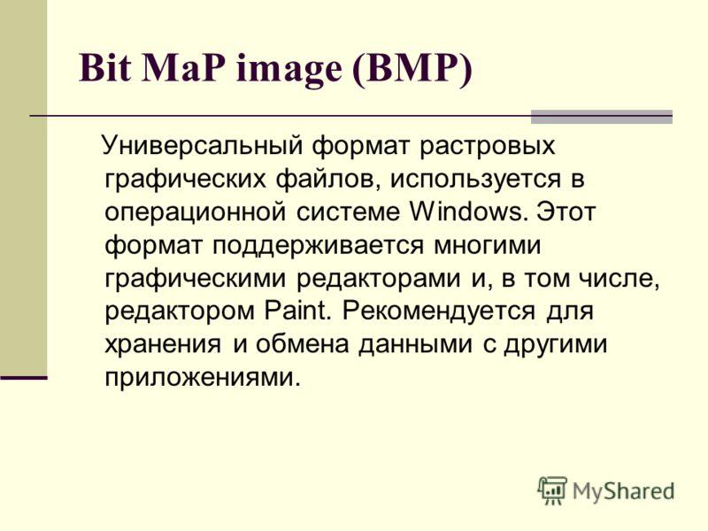 Bit MaP image (BMP) Универсальный формат растровых графических файлов, используется в операционной системе Windows. Этот формат поддерживается многими графическими редакторами и, в том числе, редактором Paint. Рекомендуется для хранения и обмена данн