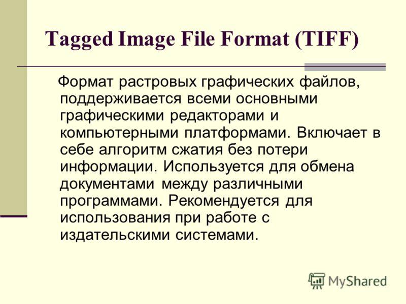 Tagged Image File Format (TIFF) Формат растровых графических файлов, поддерживается всеми основными графическими редакторами и компьютерными платформами. Включает в себе алгоритм сжатия без потери информации. Используется для обмена документами между
