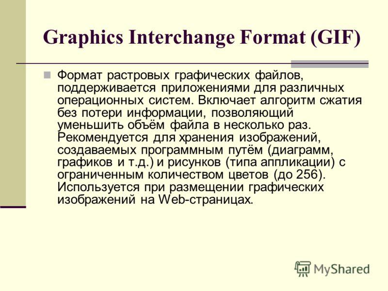 Graphics Interchange Format (GIF) Формат растровых графических файлов, поддерживается приложениями для различных операционных систем. Включает алгоритм сжатия без потери информации, позволяющий уменьшить объём файла в несколько раз. Рекомендуется для