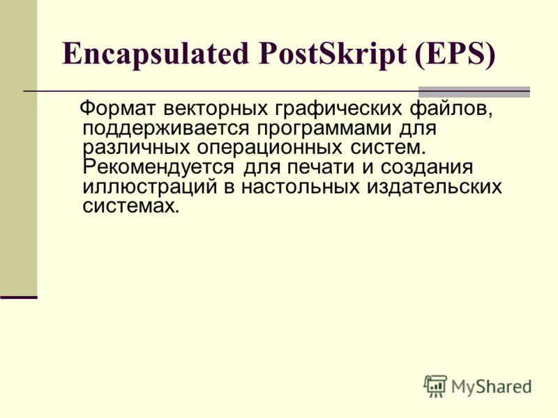 Encapsulated PostSkript (EPS) Формат векторных графических файлов, поддерживается программами для различных операционных систем. Рекомендуется для печати и создания иллюстраций в настольных издательских системах.
