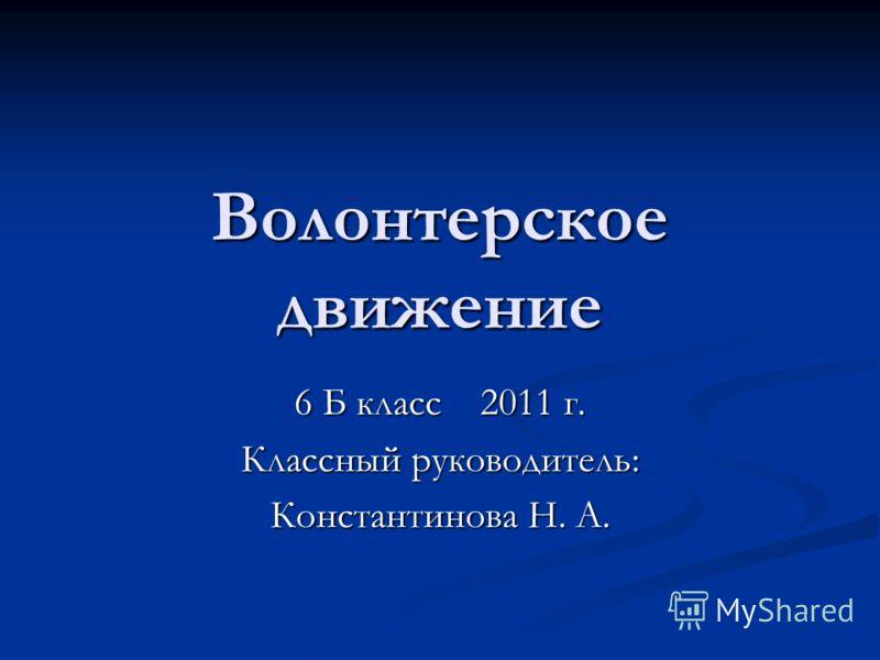 Волонтерское движение 6 Б класс 2011 г. Классный руководитель: Константинова Н. А.