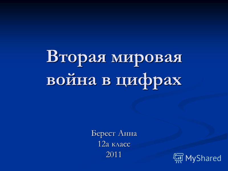 Вторая мировая война в цифрах Берест Анна 12а класс 2011