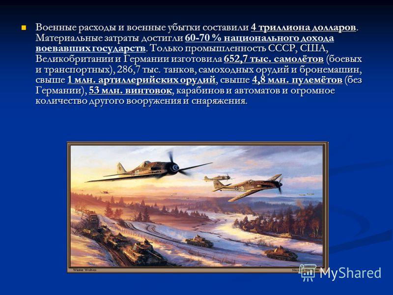 Военные расходы и военные убытки составили 4 триллиона долларов. Материальные затраты достигли. Только промышленность СССР, США, Великобритании и Германии изготовила 652,7 тыс. самолётов (боевых и транспортных), 286,7 тыс. танков, самоходных орудий и