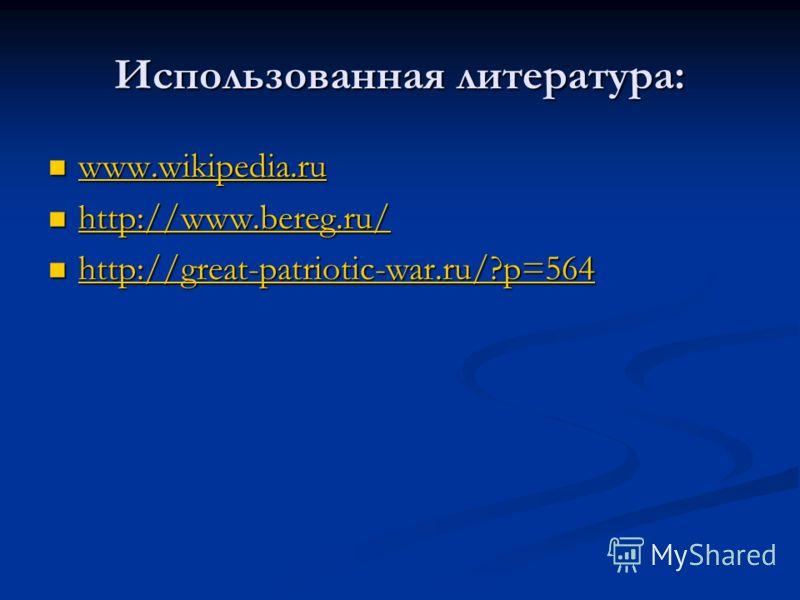 Использованная литература: www.wikipedia.ru www.wikipedia.ru www.wikipedia.ru http://www.bereg.ru/ http://www.bereg.ru/ http://www.bereg.ru/ http://great-patriotic-war.ru/?p=564 http://great-patriotic-war.ru/?p=564 http://great-patriotic-war.ru/?p=56