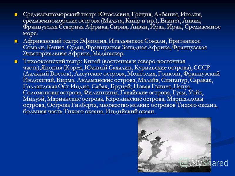 Средиземноморский театр: Югославия, Греция, Албания, Италия, средиземноморские острова (Мальта, Кипр и пр.), Египет, Ливия, Французская Северная Африка, Сирия, Ливан, Ирак, Иран, Средиземное море. Средиземноморский театр: Югославия, Греция, Албания,