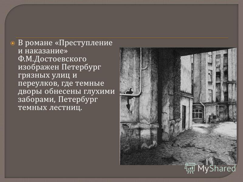 В романе « Преступление и наказание » Ф. М. Достоевского изображен Петербург грязных улиц и переулков, где темные дворы обнесены глухими заборами, Петербург темных лестниц.