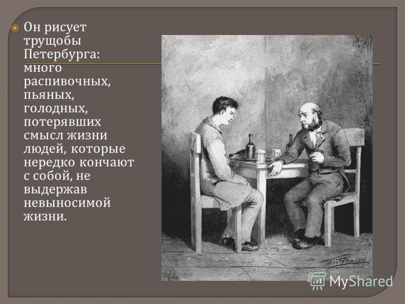 Он рисует трущобы Петербурга : много распивочных, пьяных, голодных, потерявших смысл жизни людей, которые нередко кончают с собой, не выдержав невыносимой жизни.