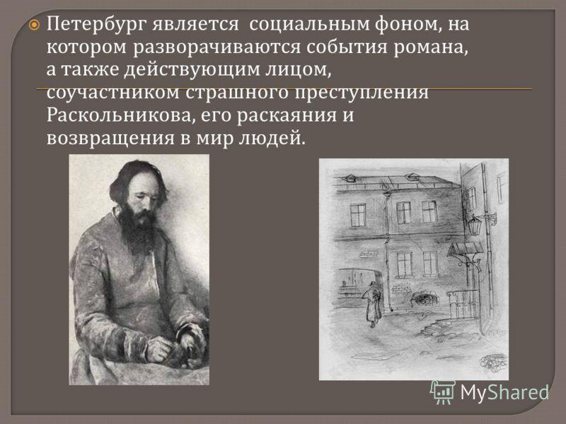 Петербург является социальным фоном, на котором разворачиваются события романа, а также действующим лицом, соучастником страшного преступления Раскольникова, его раскаяния и возвращения в мир людей.