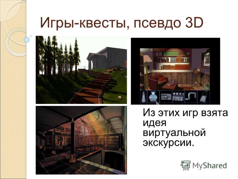 Игры-квесты, псевдо 3D Из этих игр взята идея виртуальной экскурсии.