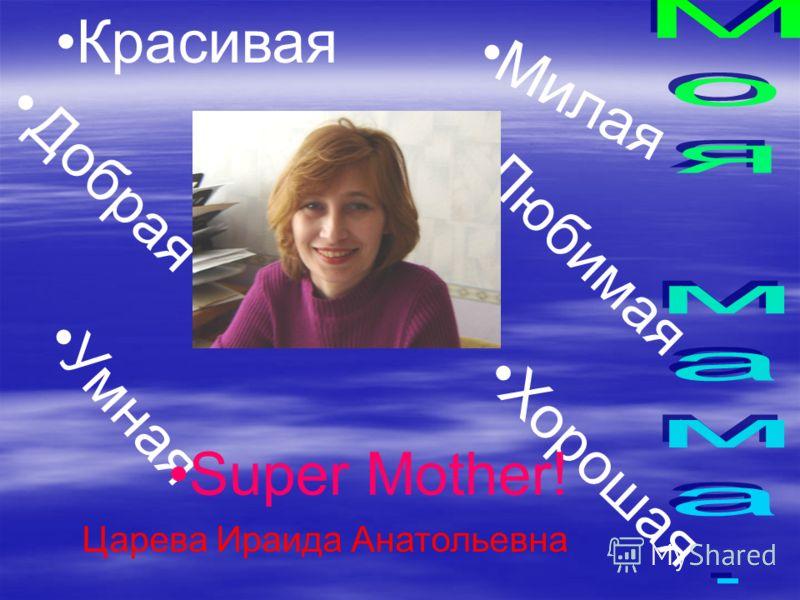 Красивая Милая Добрая Умная Любимая Хорошая Super Mother! Царева Ираида Анатольевна