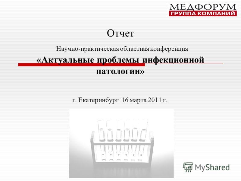 Отчет Научно-практическая областная конференция «Актуальные проблемы инфекционной патологии» г. Екатеринбург 16 марта 2011 г.