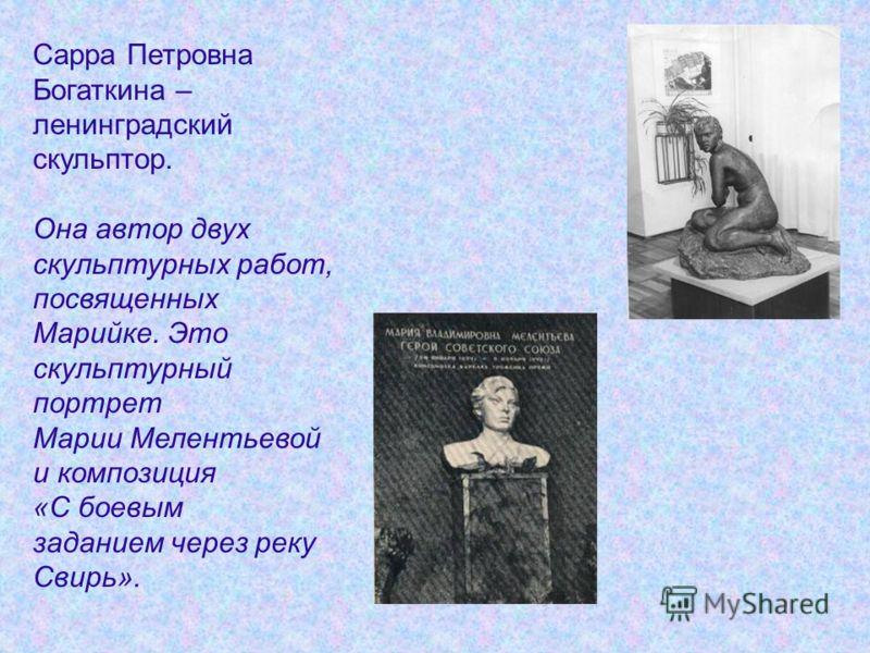 Сарра Петровна Богаткина – ленинградский скульптор. Она автор двух скульптурных работ, посвященных Марийке. Это скульптурный портрет Марии Мелентьевой и композиция «С боевым заданием через реку Свирь».