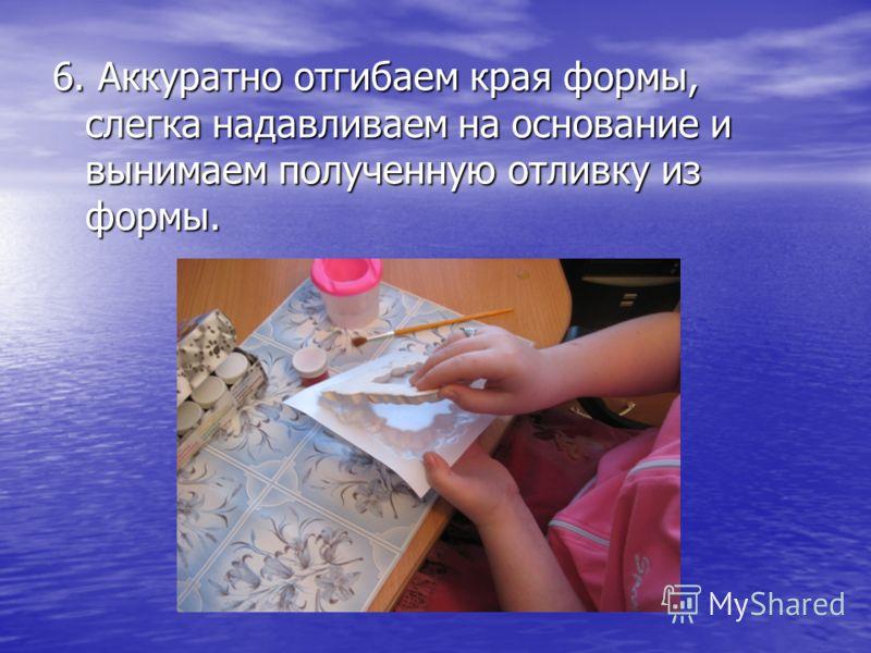 6. Аккуратно отгибаем края формы, слегка надавливаем на основание и вынимаем полученную отливку из формы.