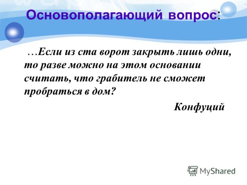 Основополагающий вопрос : … Если из ста ворот закрыть лишь одни, то разве можно на этом основании считать, что грабитель не сможет пробраться в дом? Конфуций