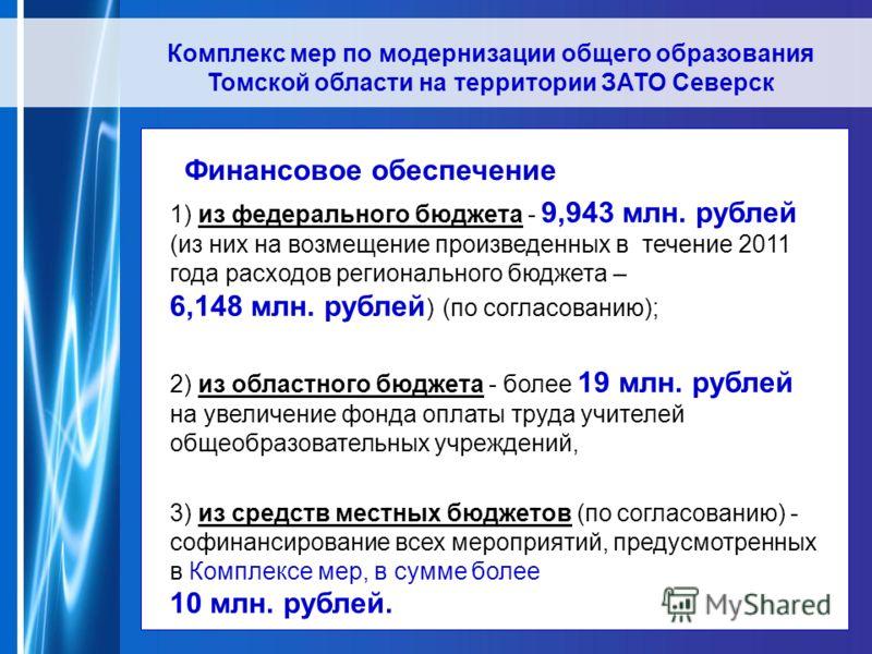Комплекс мер по модернизации общего образования Томской области на территории ЗАТО Северск 1) из федерального бюджета - 9,943 млн. рублей (из них на возмещение произведенных в течение 2011 года расходов регионального бюджета – 6,148 млн. рублей ) (по